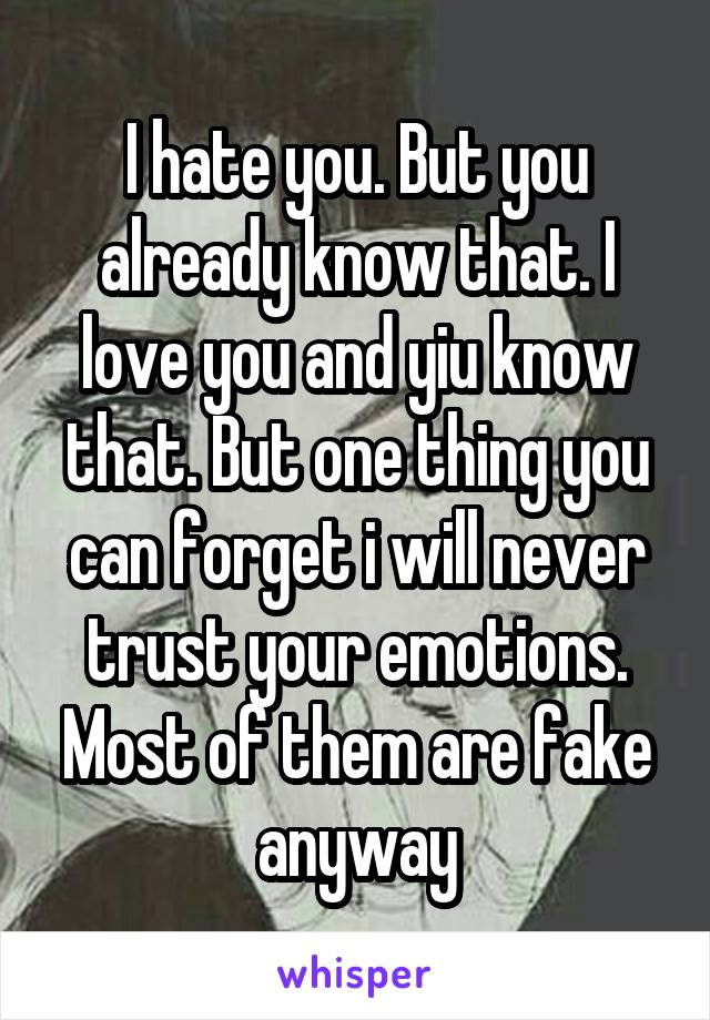 I hate you. But you already know that. I love you and yiu know that. But one thing you can forget i will never trust your emotions. Most of them are fake anyway
