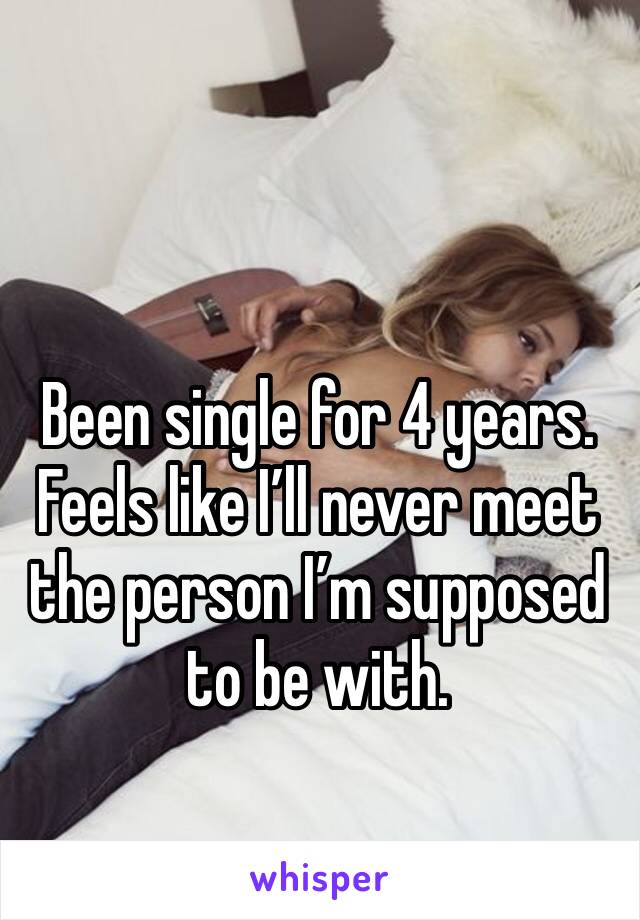 Been single for 4 years. Feels like I'll never meet the person I'm supposed to be with.