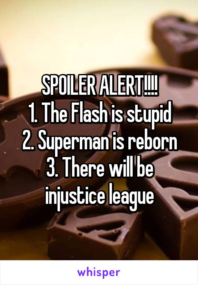 SPOILER ALERT!!!! 1. The Flash is stupid 2. Superman is reborn 3. There will be injustice league