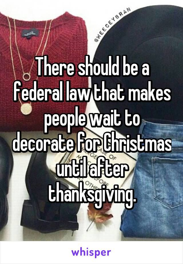 There should be a federal law that makes people wait to decorate for Christmas until after thanksgiving.