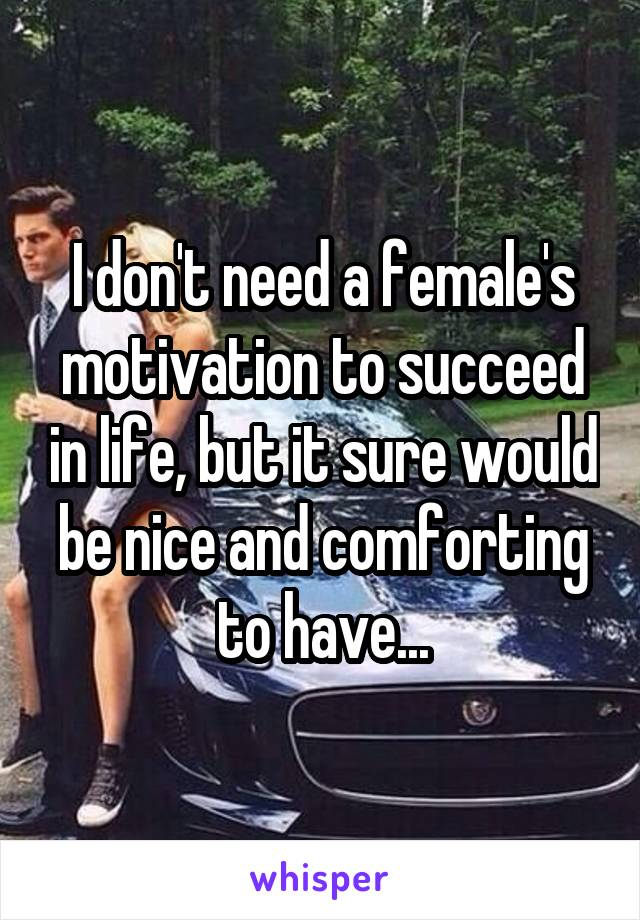 I don't need a female's motivation to succeed in life, but it sure would be nice and comforting to have...