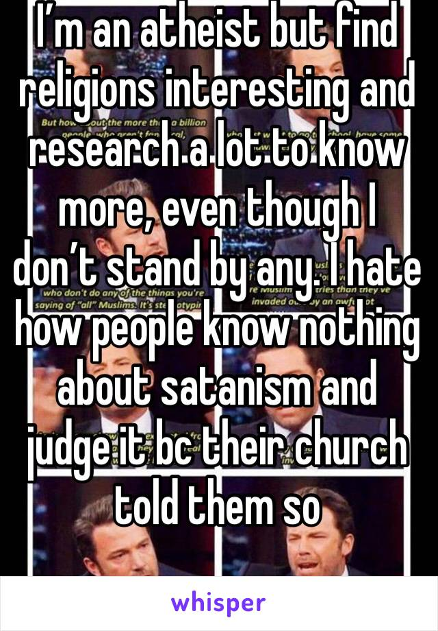 I'm an atheist but find religions interesting and research a lot to know more, even though I don't stand by any. I hate how people know nothing about satanism and judge it bc their church told them so