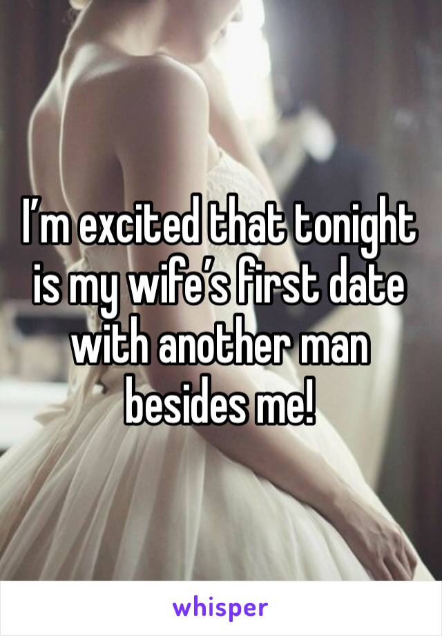 I'm excited that tonight is my wife's first date with another man besides me!