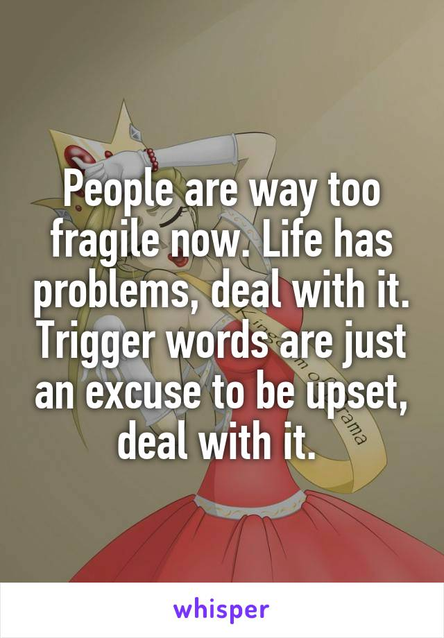 People are way too fragile now. Life has problems, deal with it. Trigger words are just an excuse to be upset, deal with it.