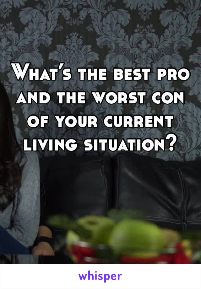 What's the best pro and the worst con of your current living situation?