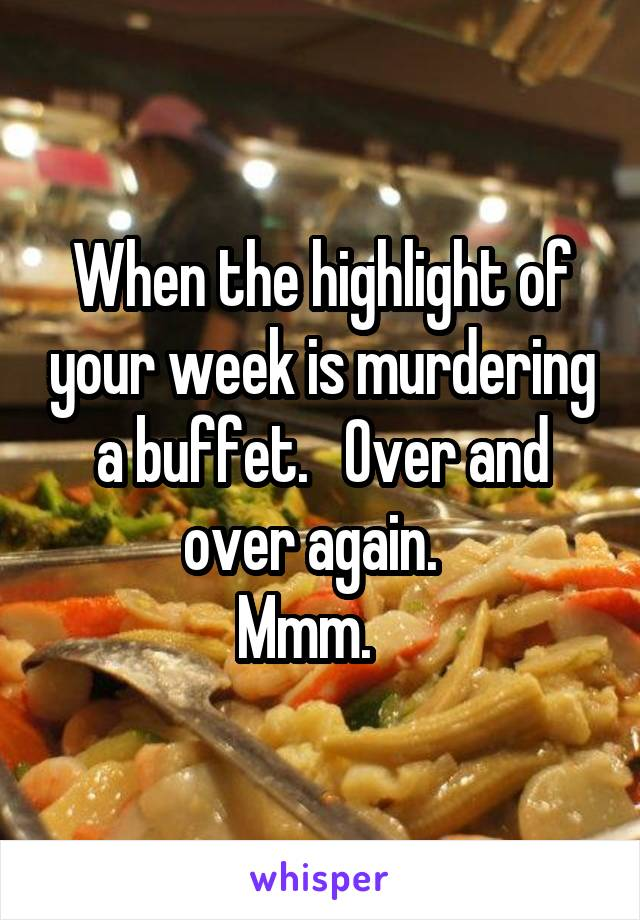 When the highlight of your week is murdering a buffet.   Over and over again.   Mmm.