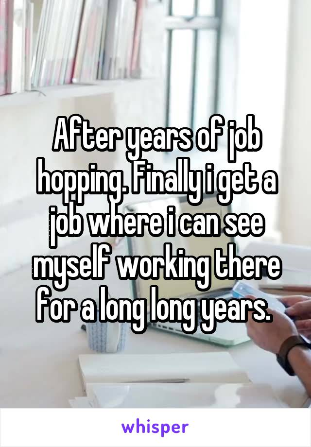 After years of job hopping. Finally i get a job where i can see myself working there for a long long years.