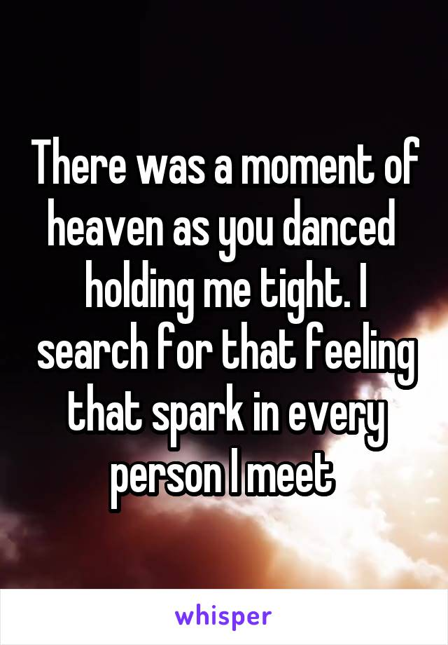 There was a moment of heaven as you danced  holding me tight. I search for that feeling that spark in every person I meet