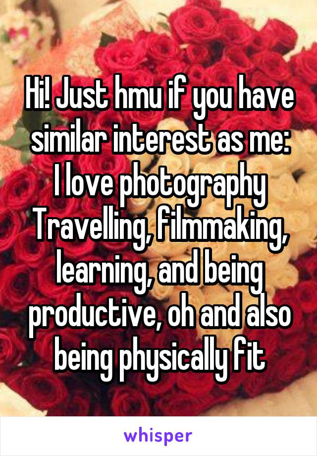 Hi! Just hmu if you have similar interest as me: I love photography Travelling, filmmaking, learning, and being productive, oh and also being physically fit
