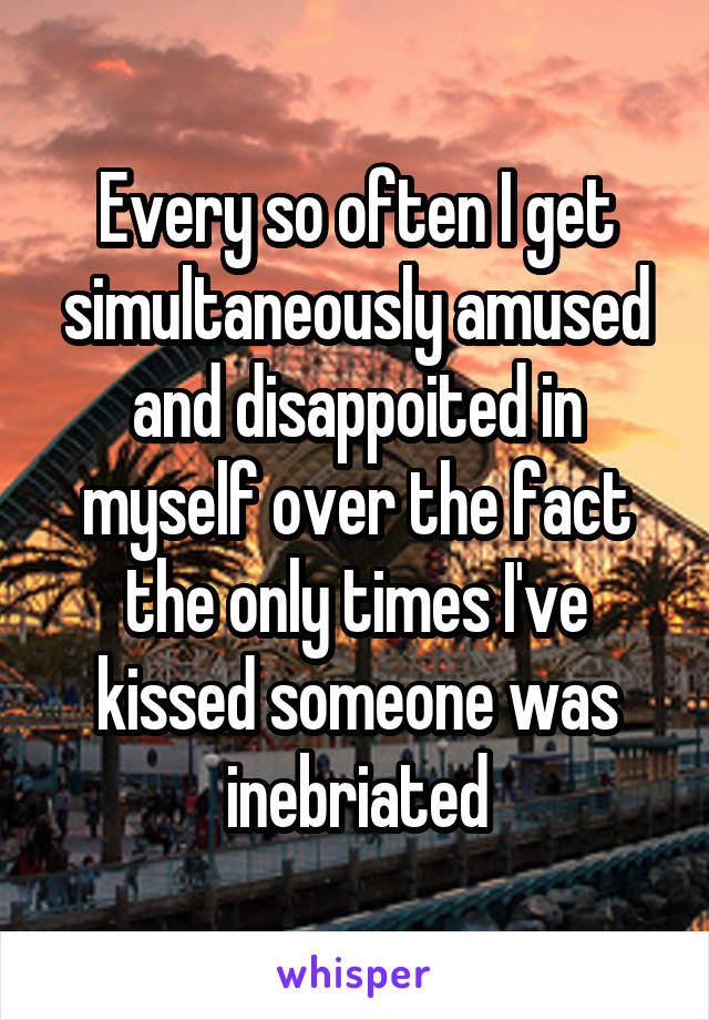 Every so often I get simultaneously amused and disappoited in myself over the fact the only times I've kissed someone was inebriated