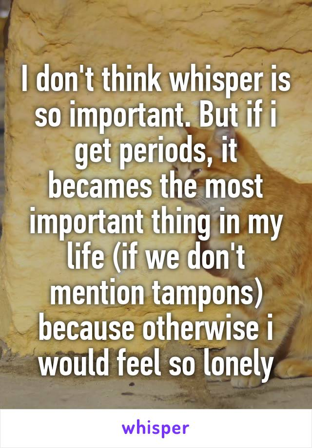 I don't think whisper is so important. But if i get periods, it becames the most important thing in my life (if we don't mention tampons) because otherwise i would feel so lonely