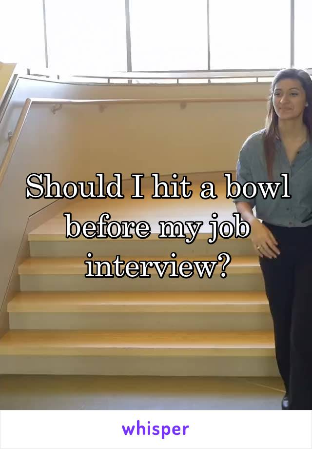 Should I hit a bowl before my job interview?