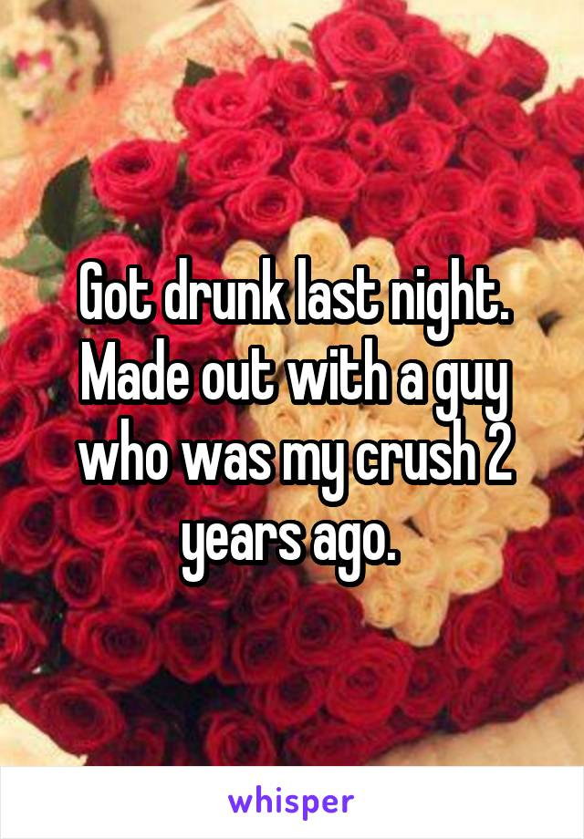 Got drunk last night. Made out with a guy who was my crush 2 years ago.