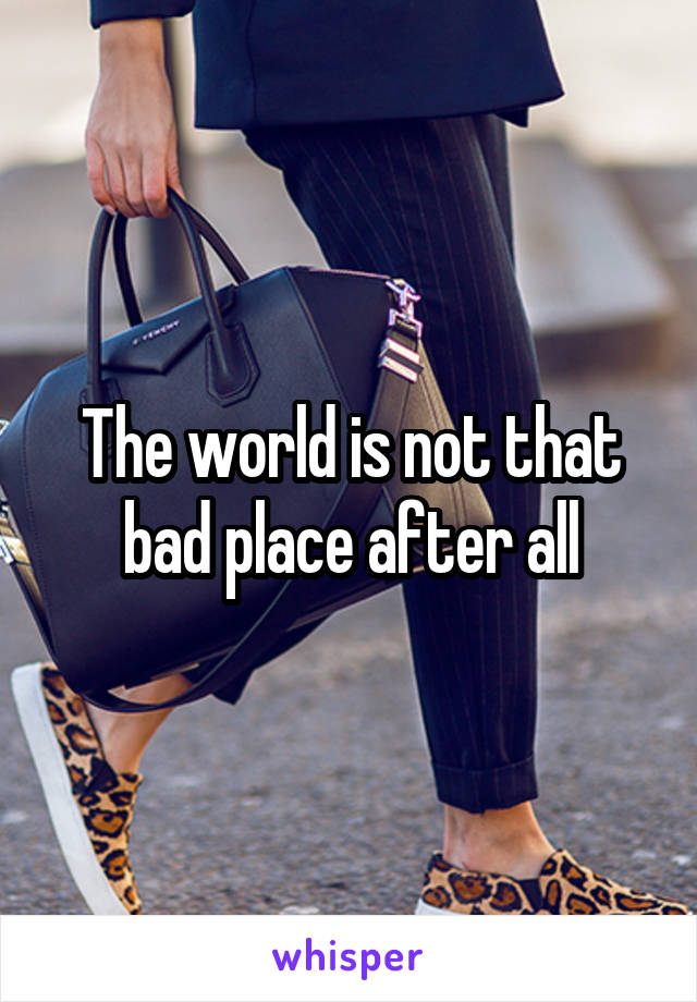 The world is not that bad place after all