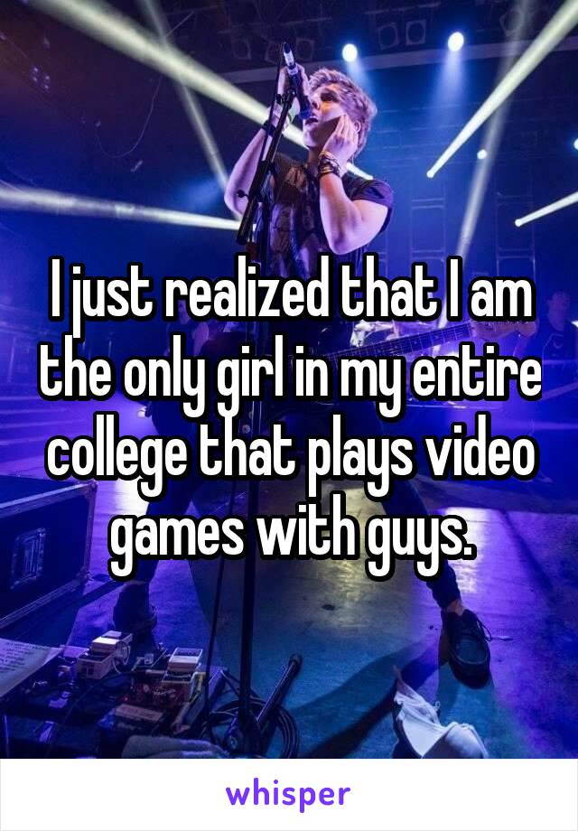 I just realized that I am the only girl in my entire college that plays video games with guys.