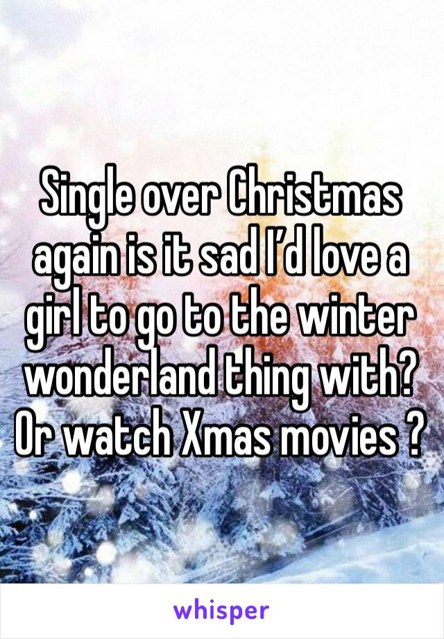 Single over Christmas again is it sad I'd love a girl to go to the winter wonderland thing with? Or watch Xmas movies ?