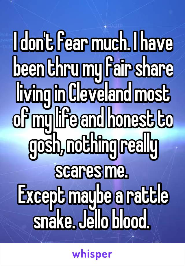 I don't fear much. I have been thru my fair share living in Cleveland most of my life and honest to gosh, nothing really scares me.  Except maybe a rattle snake. Jello blood.