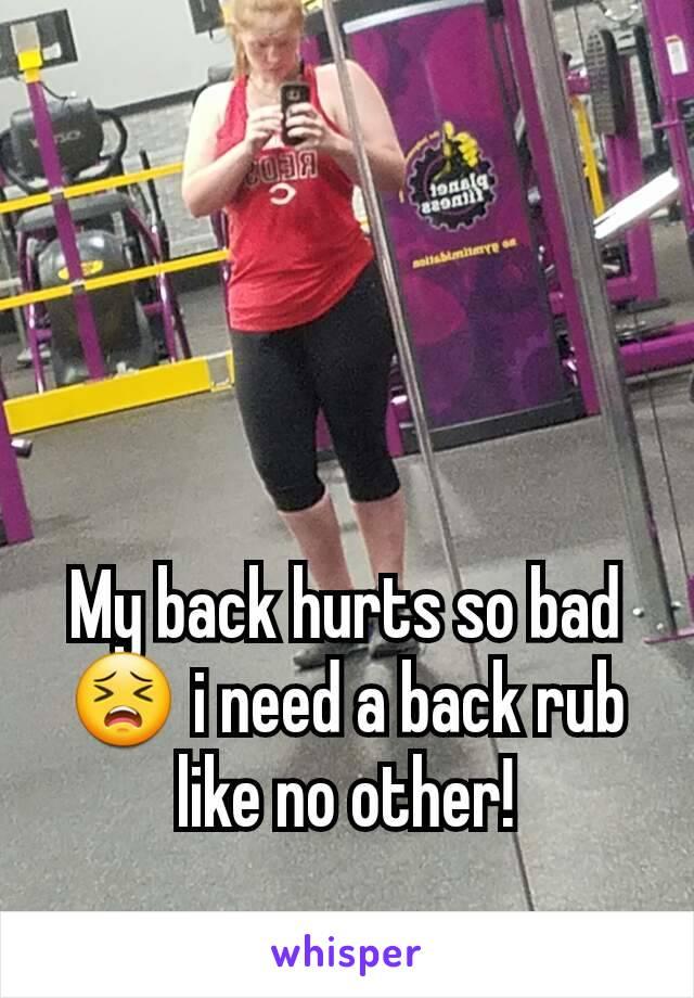 My back hurts so bad 😣 i need a back rub like no other!