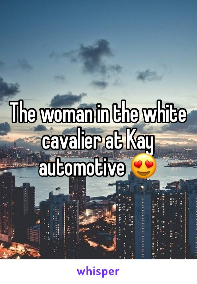 The woman in the white cavalier at Kay automotive 😍