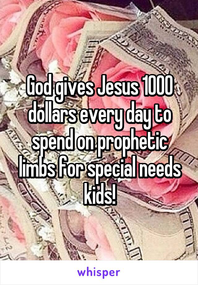 God gives Jesus 1000 dollars every day to spend on prophetic limbs for special needs kids!