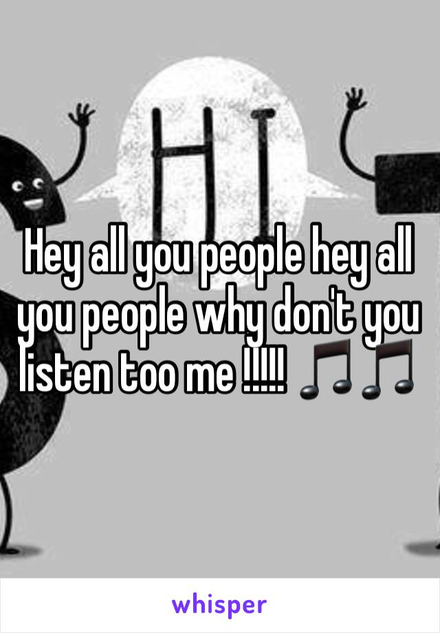 Hey all you people hey all you people why don't you listen too me !!!!! 🎵🎵