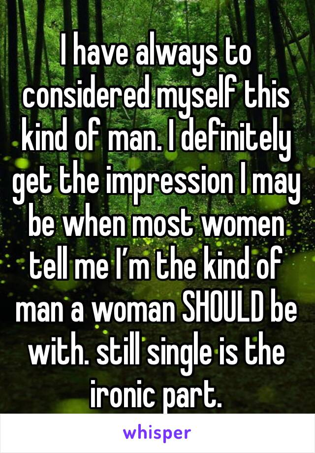 I have always to considered myself this kind of man. I definitely get the impression I may be when most women tell me I'm the kind of man a woman SHOULD be with. still single is the ironic part.