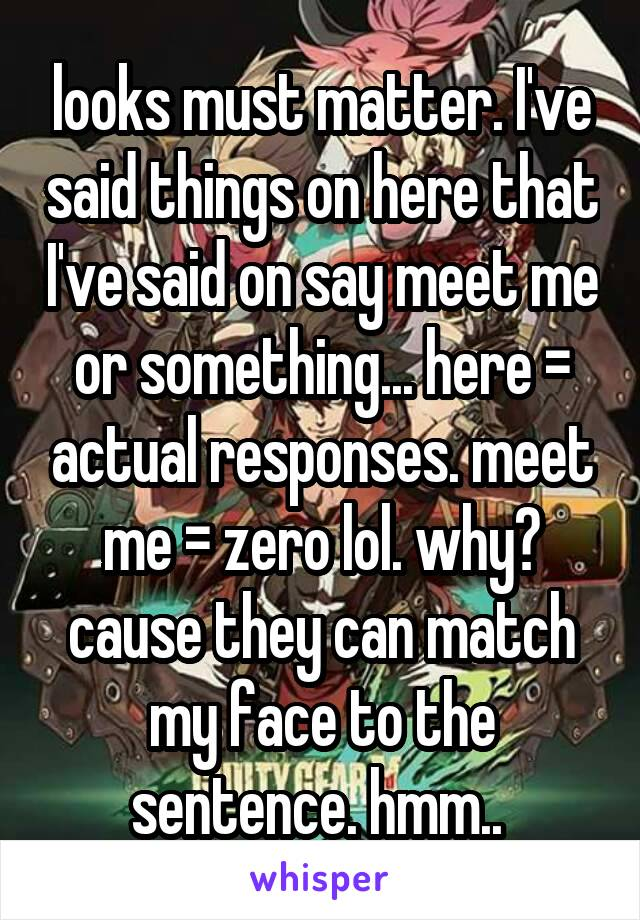 looks must matter. I've said things on here that I've said on say meet me or something... here = actual responses. meet me = zero lol. why? cause they can match my face to the sentence. hmm..