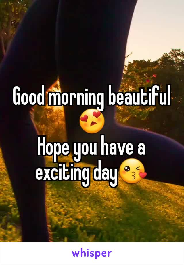 Good morning beautiful 😍 Hope you have a exciting day😘
