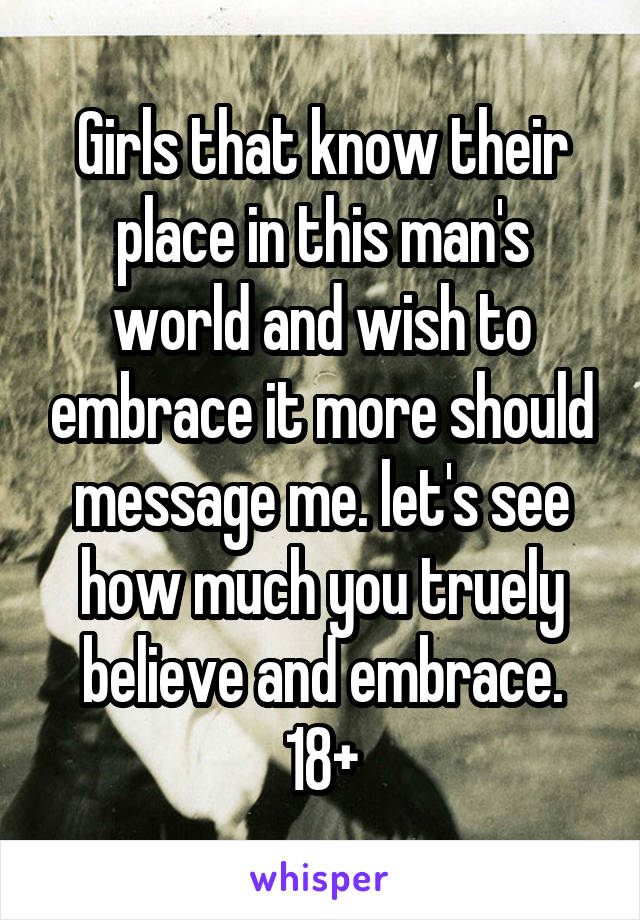 Girls that know their place in this man's world and wish to embrace it more should message me. let's see how much you truely believe and embrace. 18+