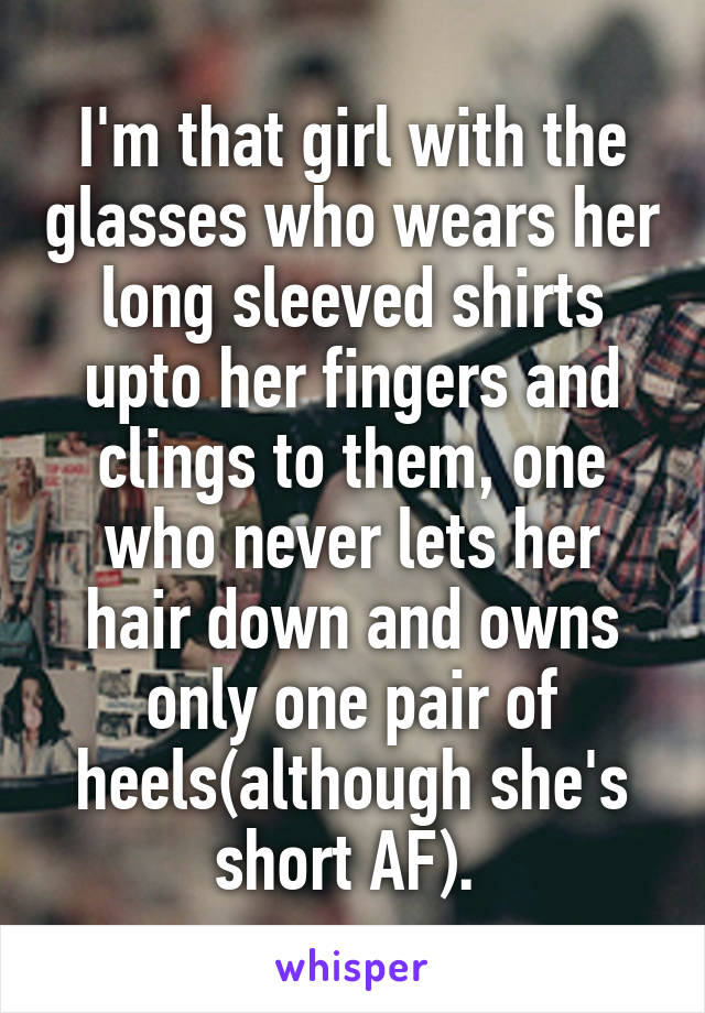 I'm that girl with the glasses who wears her long sleeved shirts upto her fingers and clings to them, one who never lets her hair down and owns only one pair of heels(although she's short AF).