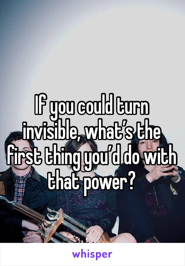 If you could turn invisible, what's the first thing you'd do with that power?