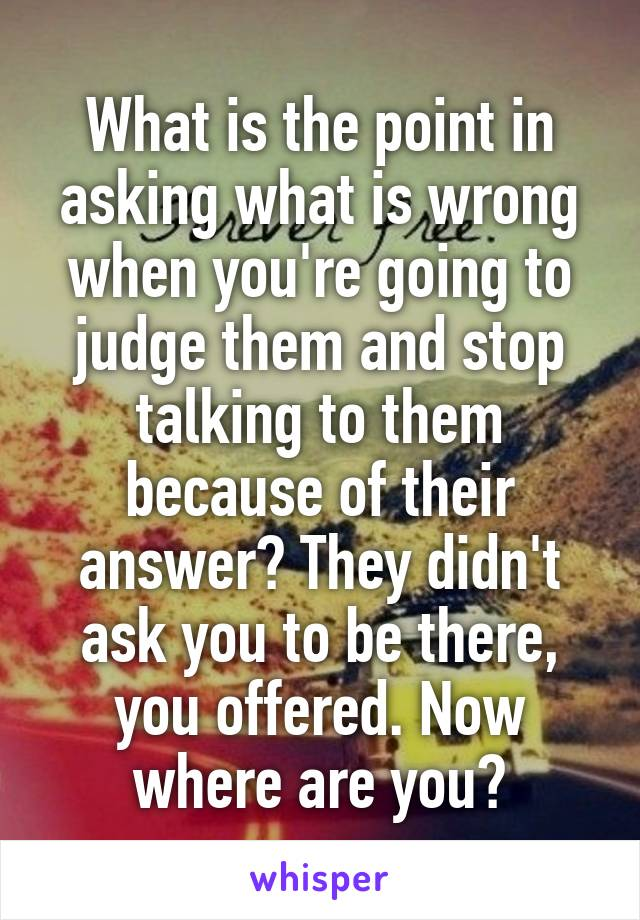What is the point in asking what is wrong when you're going to judge them and stop talking to them because of their answer? They didn't ask you to be there, you offered. Now where are you?