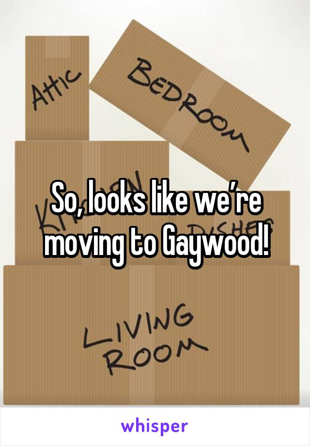 So, looks like we're moving to Gaywood!