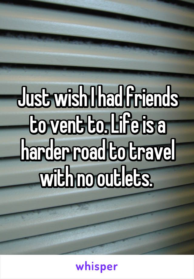 Just wish I had friends to vent to. Life is a harder road to travel with no outlets.