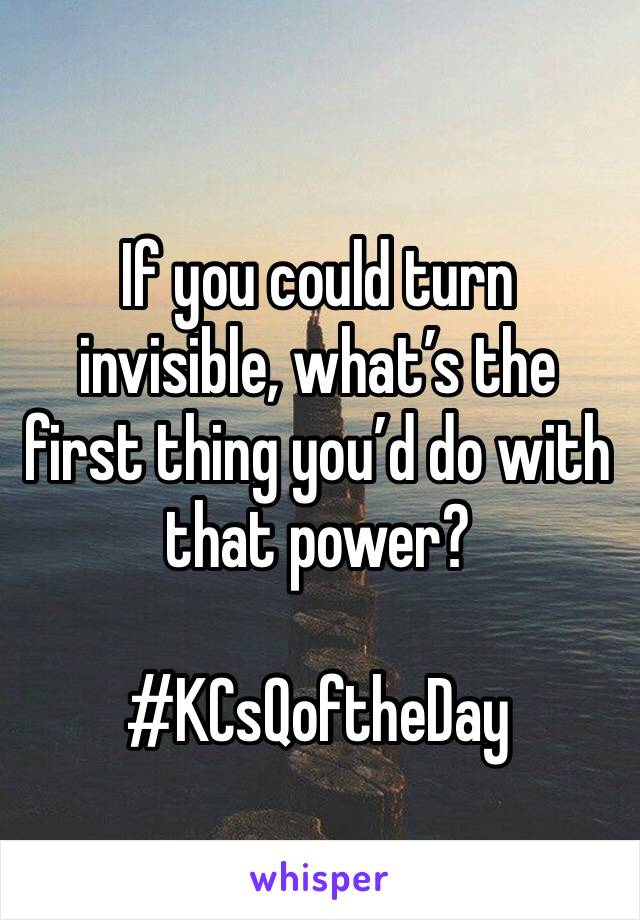 If you could turn invisible, what's the first thing you'd do with that power?  #KCsQoftheDay