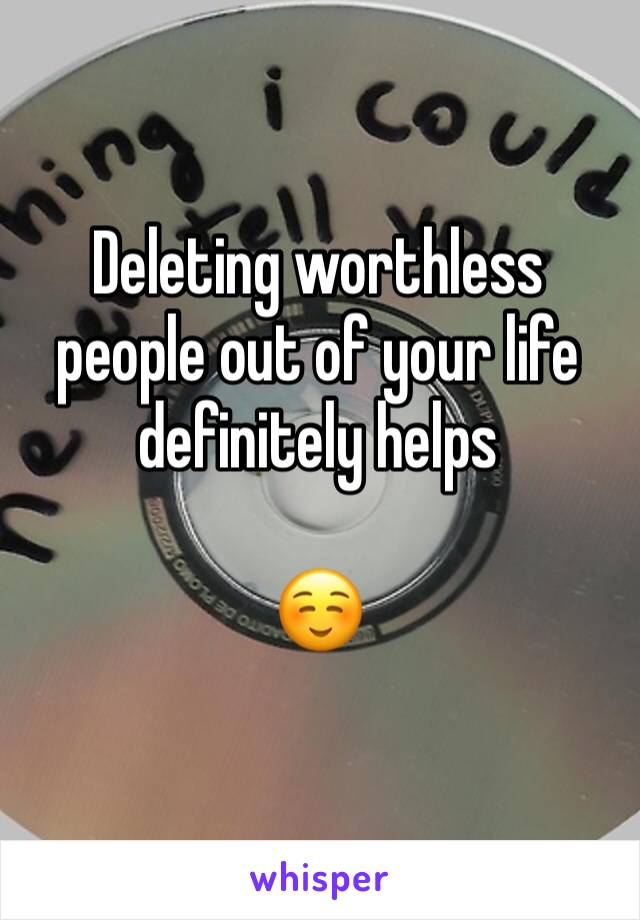 Deleting worthless people out of your life definitely helps  ☺️