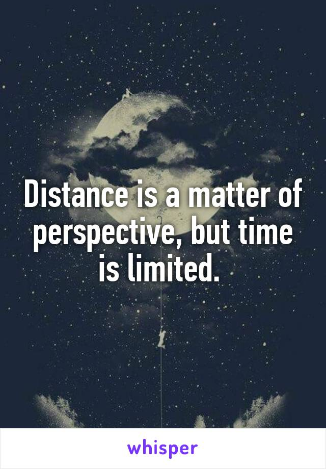 Distance is a matter of perspective, but time is limited.