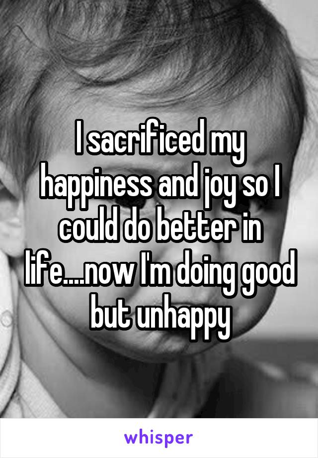 I sacrificed my happiness and joy so I could do better in life....now I'm doing good but unhappy