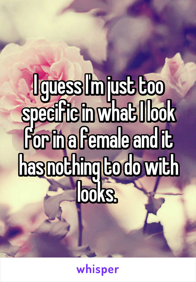 I guess I'm just too specific in what I look for in a female and it has nothing to do with looks.
