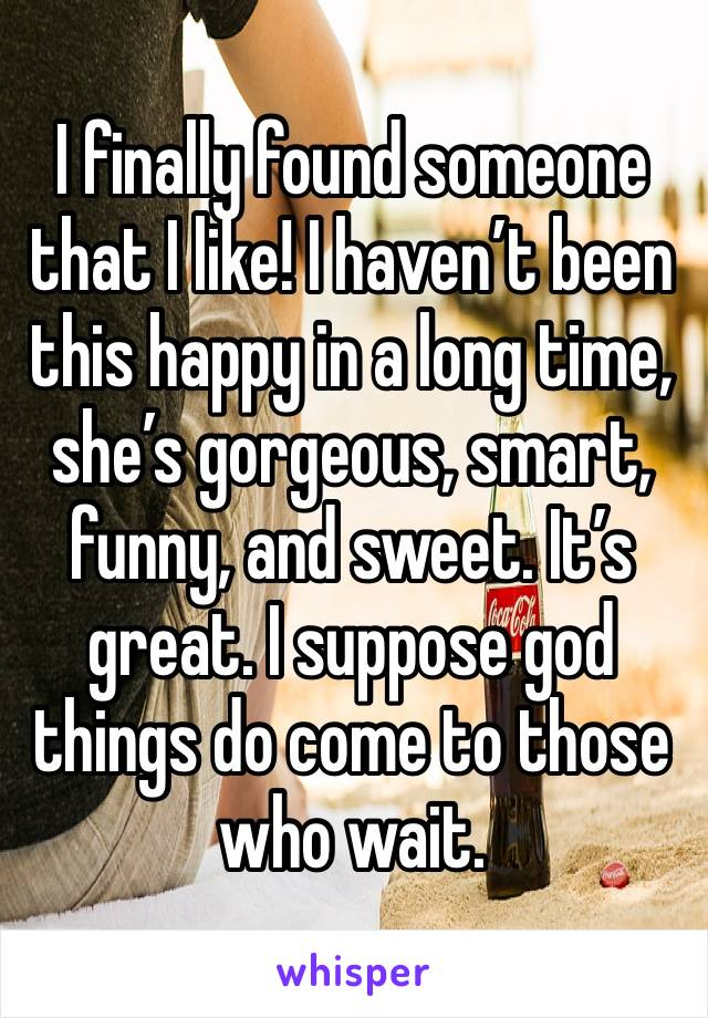 I finally found someone that I like! I haven't been this happy in a long time, she's gorgeous, smart, funny, and sweet. It's great. I suppose god things do come to those who wait.