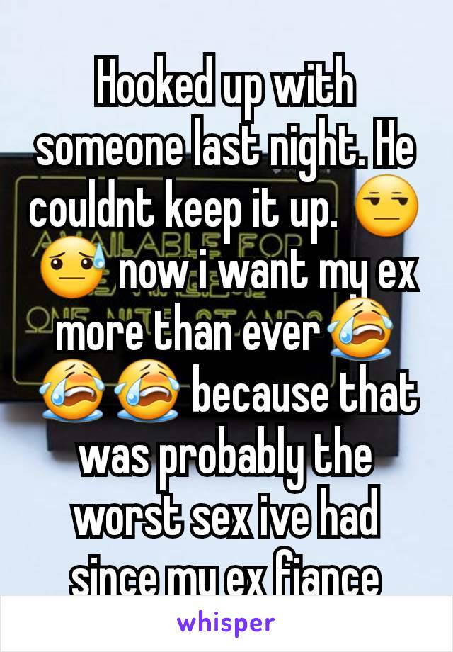Hooked up with someone last night. He couldnt keep it up. 😒😓 now i want my ex more than ever😭😭😭 because that was probably the worst sex ive had since my ex fiance