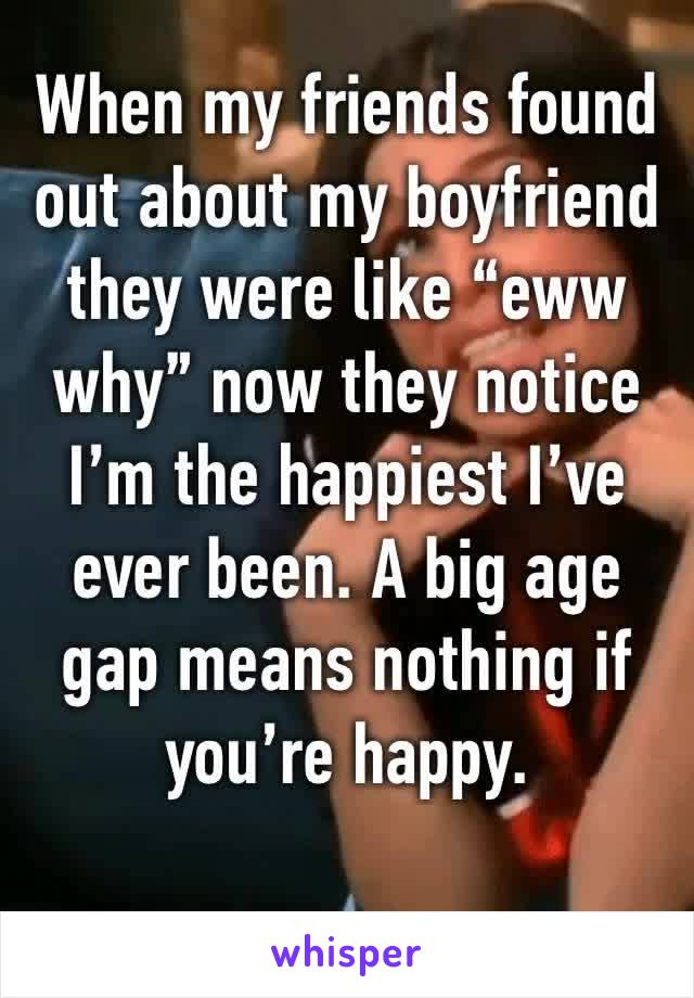 """When my friends found out about my boyfriend they were like """"eww why"""" now they notice I'm the happiest I've ever been. A big age gap means nothing if you're happy."""