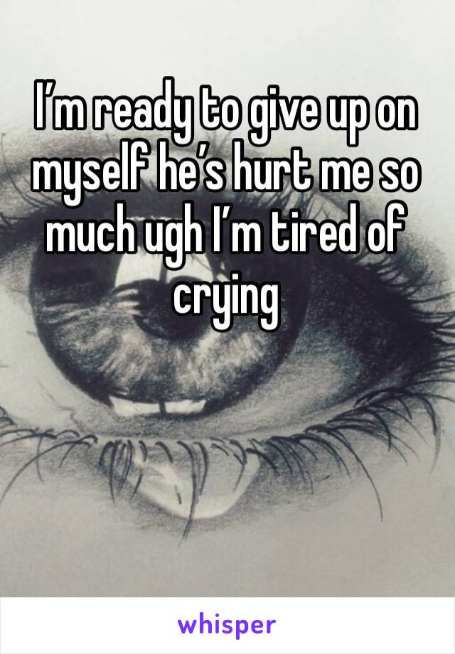 I'm ready to give up on myself he's hurt me so much ugh I'm tired of crying