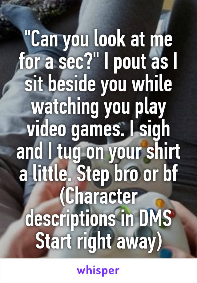 """Can you look at me for a sec?"" I pout as I sit beside you while watching you play video games. I sigh and I tug on your shirt a little. Step bro or bf (Character descriptions in DMS Start right away)"