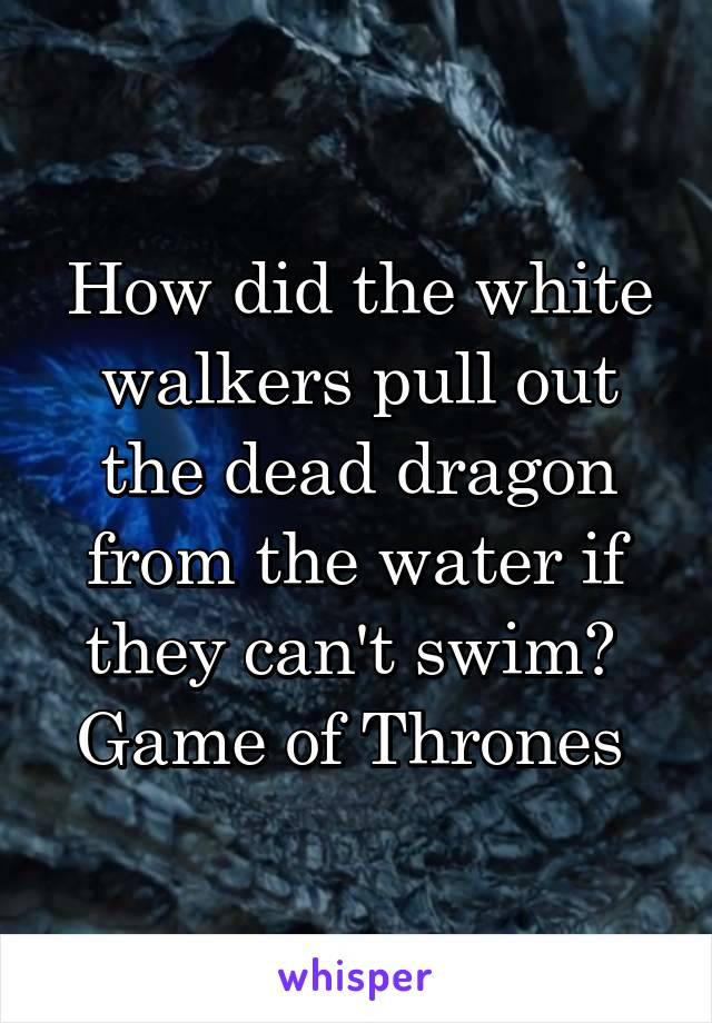 How did the white walkers pull out the dead dragon from the water if they can't swim?  Game of Thrones