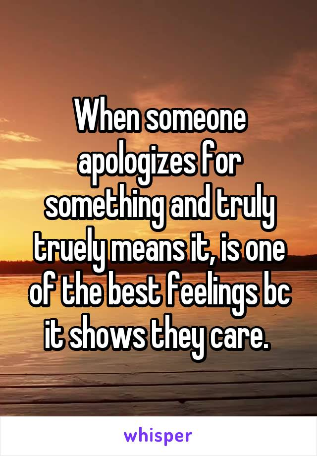 When someone apologizes for something and truly truely means it, is one of the best feelings bc it shows they care.
