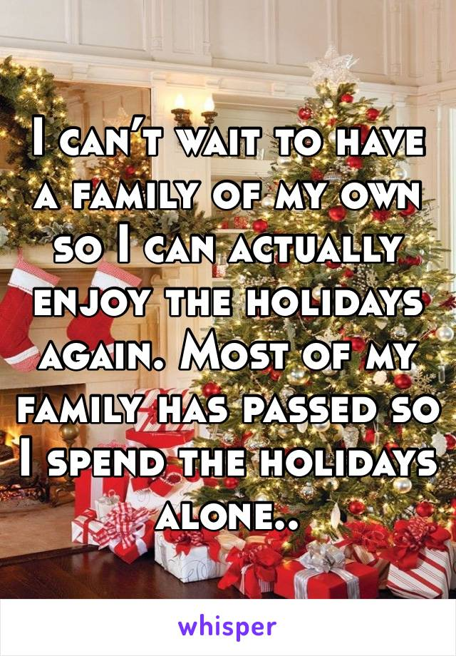 I can't wait to have a family of my own so I can actually enjoy the holidays again. Most of my family has passed so I spend the holidays alone..
