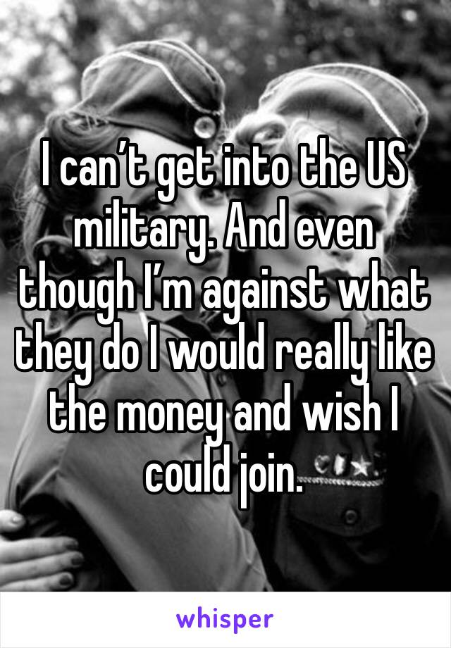 I can't get into the US military. And even though I'm against what they do I would really like the money and wish I could join.
