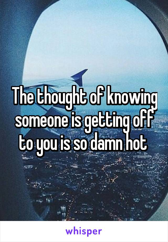 The thought of knowing someone is getting off to you is so damn hot