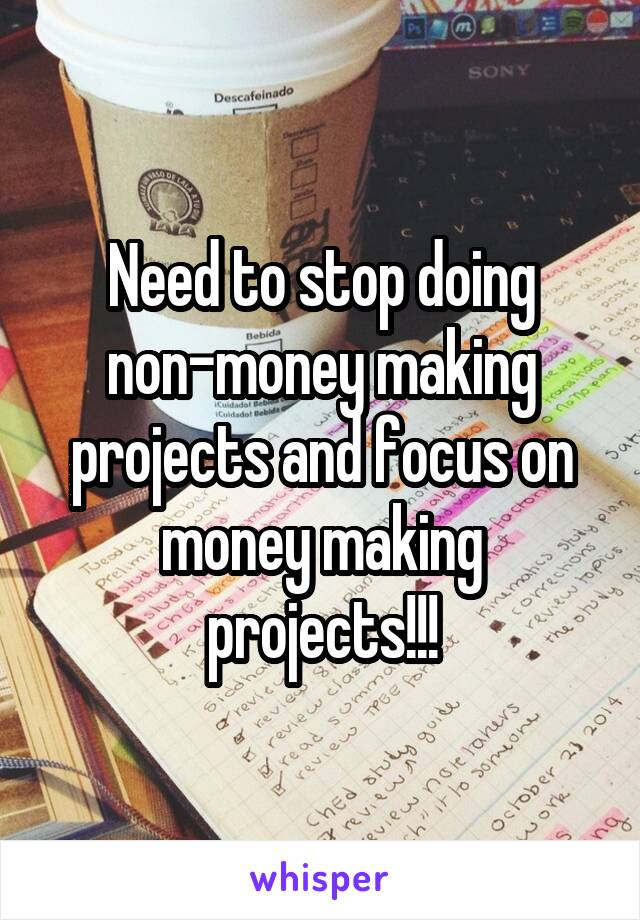 Need to stop doing non-money making projects and focus on money making projects!!!